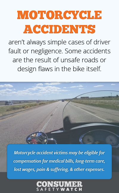 Motorcycle Accidents aren't always simple cases of driver fault or negligence. Some accidents are the result of unsafe roads or design flaws in the bike itself. // Consumer Safety Watch